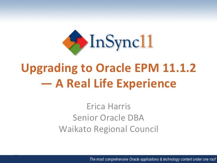 Upgrading to Oracle EPM 11.1.2    — A Real Life Experience                Erica Harris            ...