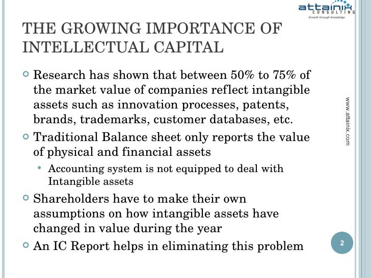 THE GROWING IMPORTANCE OF INTELLECTUAL CAPITAL <ul><li>Research has shown that between 50% to 75% of the market value of c...
