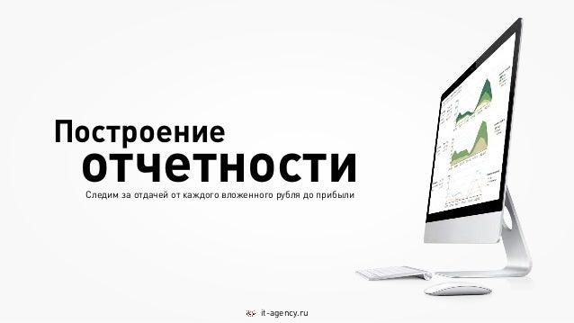 Построение отчетности Следим за отдачей от каждого вложенного рубля до прибыли                                     it-agen...