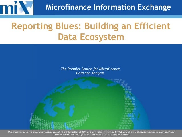 Microfinance Information Exchange  Reporting Blues: Building an Efficient Data Ecosystem  The Premier Source for Microfina...
