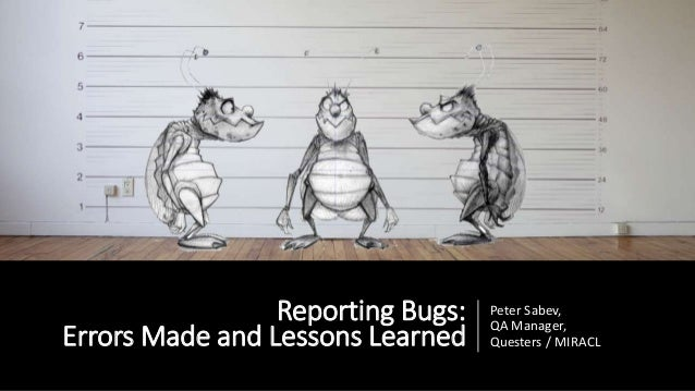 Reporting Bugs: Errors Made and Lessons Learned Peter Sabev, QA Manager, Questers / MIRACL