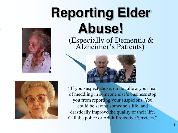 """Reporting Elder    Abuse!   (Especially of Dementia &     Alzheimer""""s Patients)       """"If you suspect abuse, do not allow ..."""