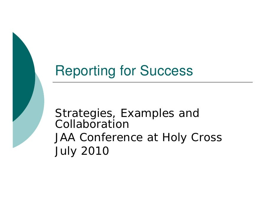 Reporting f S R    ti for Success  Strategies, Examples and Collaboration C ll b   ti JAA Conference at Holy Cross July J ...