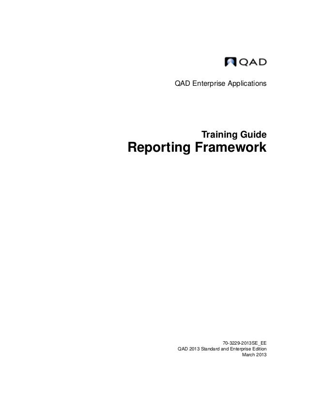 QAD Enterprise Applications Training Guide Reporting Framework 70-3229-2013SE_EE QAD 2013 Standard and Enterprise Edition ...