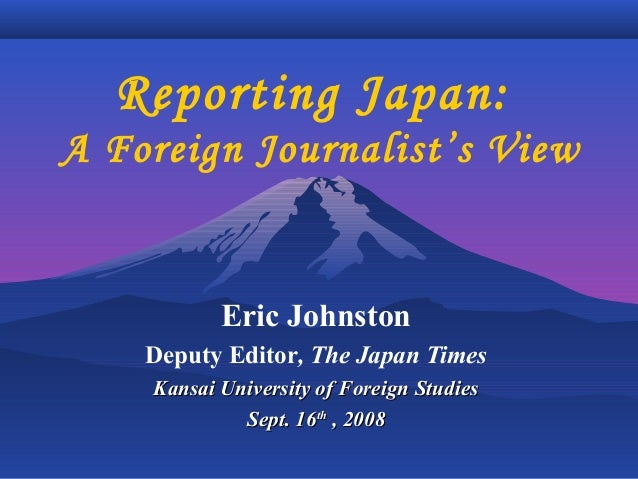 Reporting Japan: A Foreign Journalist's View Eric Johnston Deputy Editor, The Japan Times Kansai University of Foreign Stu...
