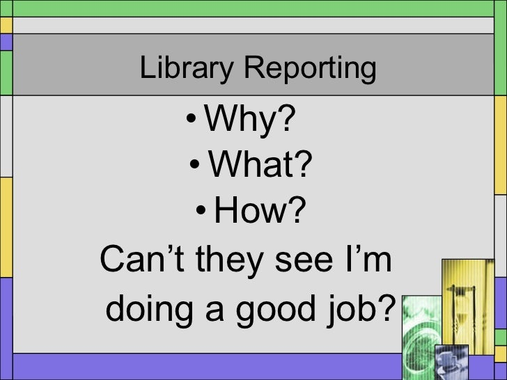 Library Reporting <ul><li>Why?  </li></ul><ul><li>What? </li></ul><ul><li>How? </li></ul><ul><li>Can't they see I'm  </li>...