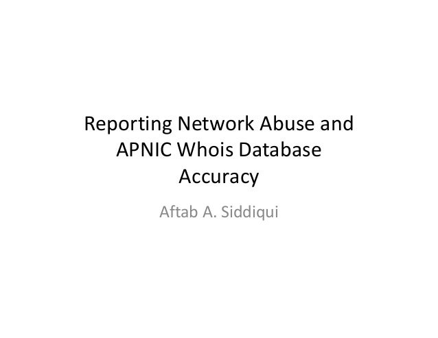 Reporting Network Abuse and APNIC Whois Database Accuracy Aftab A. Siddiqui