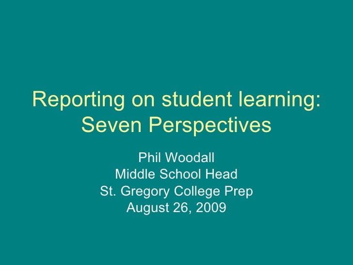 Reporting on student learning: Seven Perspectives Phil Woodall Middle School Head St. Gregory College Prep August 26, 2009