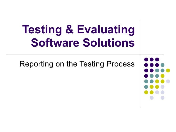 Testing & Evaluating Software Solutions Reporting on the Testing Process