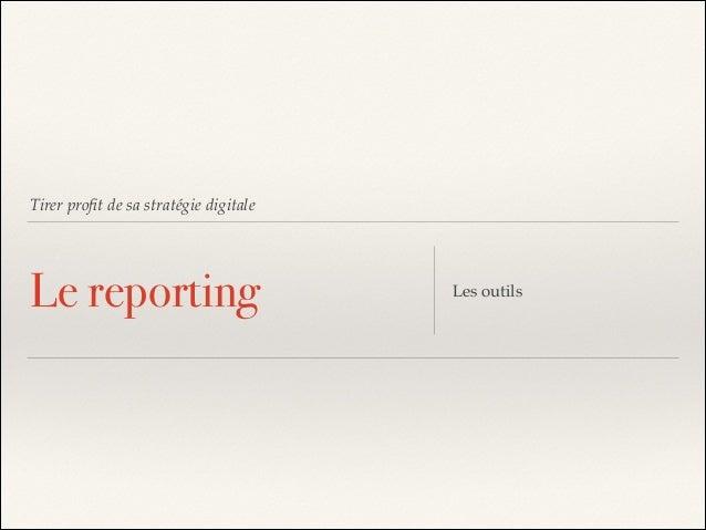 Tirer profit de sa stratégie digitale  Le reporting  Les outils