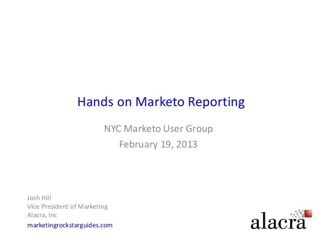 Hands on Marketo Reporting                        NYC Marketo User Group                           February 19, 2013Josh H...