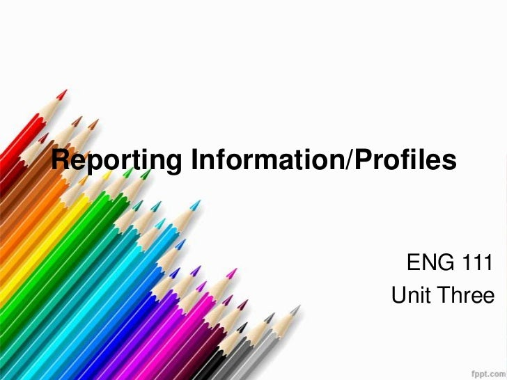 Reporting Information/Profiles                          ENG 111                         Unit Three