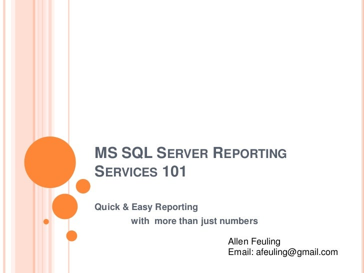 MS SQL Server Reporting Services 101<br />Quick & Easy Reporting <br />with  more than just numbers<br />Allen Feuling<br...