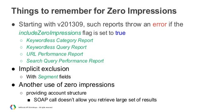 Things to remember for Zero Impressions ● Starting with v201309, such reports throw an error if the includeZeroImpressions...