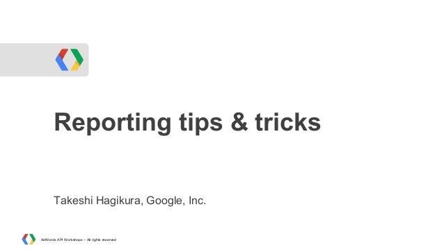 Reporting tips & tricks Takeshi Hagikura, Google, Inc.  AdWords API Workshops – All rights reserved