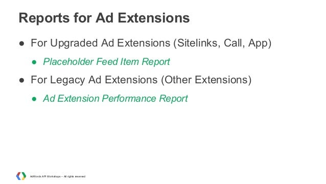 Reports for Ad Extensions ● For Upgraded Ad Extensions (Sitelinks, Call, App) ● Placeholder Feed Item Report  ● For Legacy...