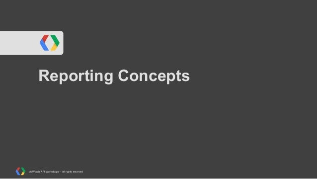 Reporting Concepts  AdWords API Workshops – All rights reserved