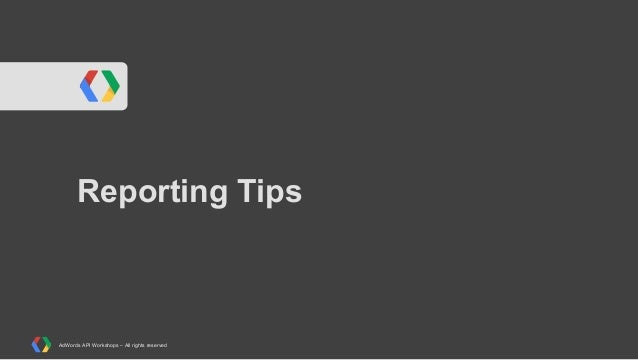 Reporting Tips  AdWords API Workshops – All rights reserved