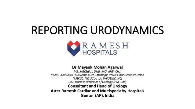 REPORTING URODYNAMICS Dr Mayank Mohan Agarwal MS, MRCS(Ed), DNB, MCh (PGI, Chd) VMMF and IAUA Fellowships Uro-Oncology,...
