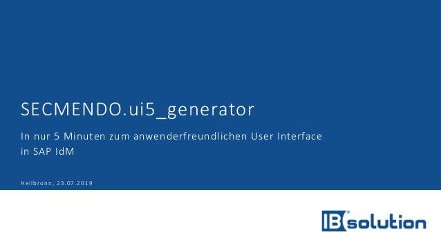 SECMENDO.ui5_generator In nur 5 Minuten zum anwenderfreundlichen User Interface in SAP IdM Heilbronn, 23.07.2019