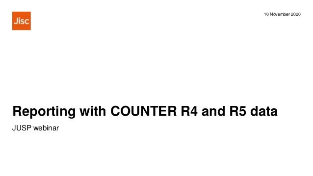 Reporting with COUNTER R4 and R5 data 10 November 2020 JUSP webinar