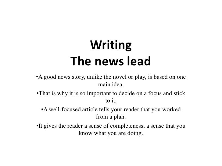 WritingThe news lead<br /><ul><li>A good news story, unlike the novel or play, is based on one main idea.