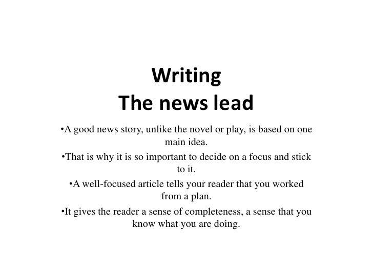 WritingThe news lead<br /><ul><li>A good news story, unlike the novel or play, is based on one main idea.