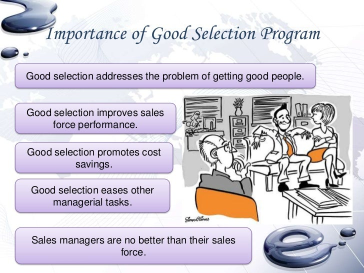 the importance of a good sales force selection What is a selection interview to present the company in a good light to the applicant the importance of selection interviewing understanding the sales force selling to big companies blog jonathan london blog.
