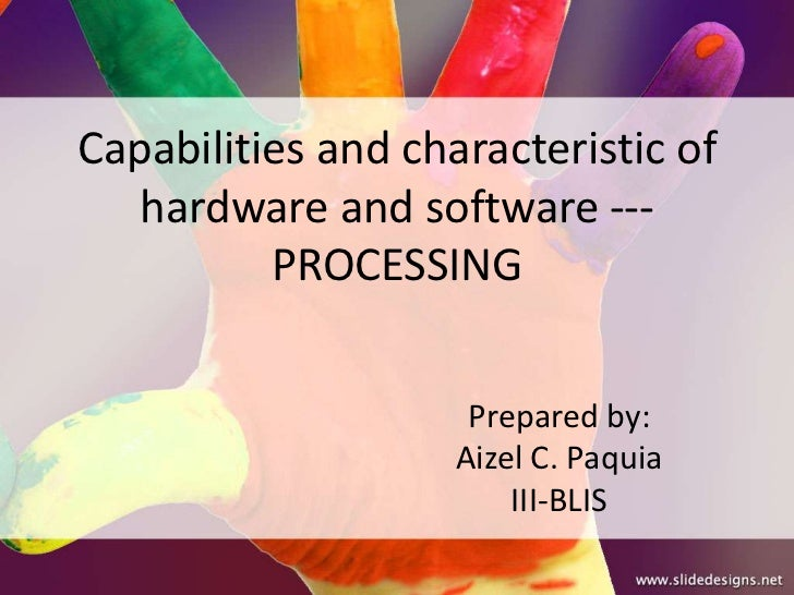 Capabilities and characteristic of   hardware and software ---          PROCESSING                     Prepared by:       ...