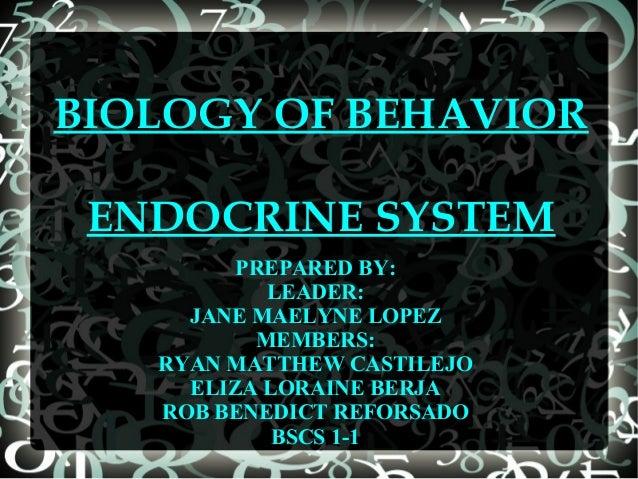 BIOLOGY OF BEHAVIOR ENDOCRINE SYSTEM PREPARED BY: LEADER: JANE MAELYNE LOPEZ MEMBERS: RYAN MATTHEW CASTILEJO ELIZA LORAINE...