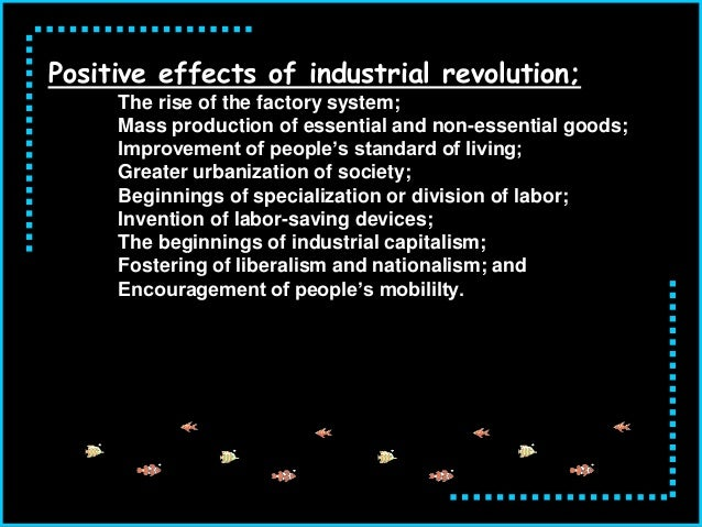 negative positive effects of the industrial revolution This is a very interesting question, that i am assuming must be an essay or short answer question (maybe) it depends on what emphasis you place on certain aspects, ideas, etc of society i am going to list some of the things i think were positive and/or negative, and let you decide where you stand.