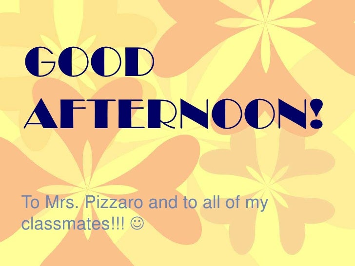 GOOD<br />AFTERNOON!<br />Good afternoon!<br />To Mrs. Pizzaro and to all of my classmates!!! <br />To Mrs. Pizzaro and t...