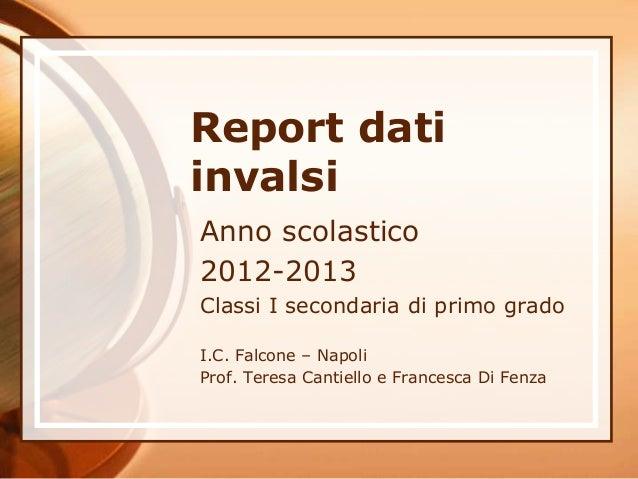 Report dati invalsi Anno scolastico 2012-2013 Classi I secondaria di primo grado I.C. Falcone – Napoli Prof. Teresa Cantie...