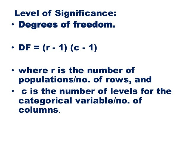 Level of Significance: • Degrees of freedom. • DF = (r - 1) (c - 1) • where r is the number of populations/no. of rows, an...