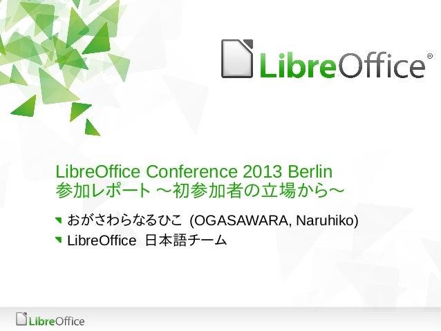 LibreOffice Conference 2013 Berlin参加レポート 〜初参加者の立場から〜 おがさわらなるひこ (OGASAWARA, Naruhiko) LibreOffice 日本語チーム