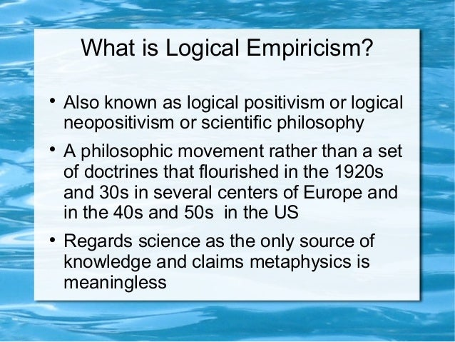 a study of logical positivism and empiricism Logical empiricism (le) is a term that was coined by the austrian sociologist and economist otto neurath (1880–1945) to name the philosophical work of the vienna circle and related work being pursued by the physicist and philosopher hans reichenbach (1891–1953) and his associates.