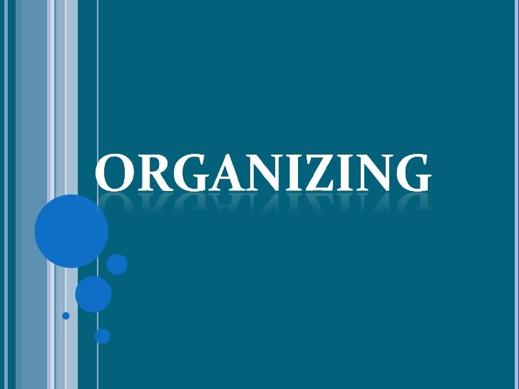 ORGANIZING   Is the process of grouping together men and    establishing relationship among them, defining the    authori...