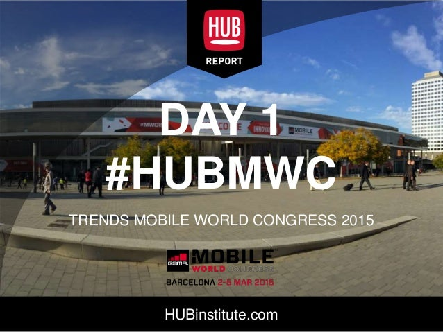 HUBinstitute.com DAY 1 #HUBMWC TRENDS MOBILE WORLD CONGRESS 2015
