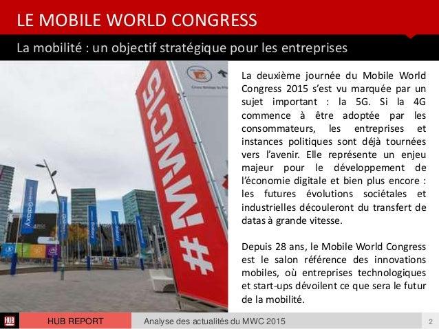 La mobilité : un objectif stratégique pour les entreprises LE MOBILE WORLD CONGRESS Analyse des actualités du MWC 2015HUB ...