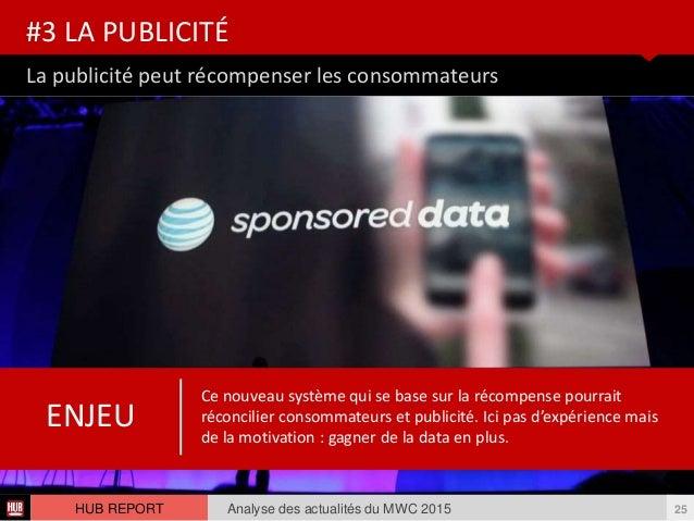 La publicité peut récompenser les consommateurs #3 LA PUBLICITÉ Analyse des actualités du MWC 2015 25HUB REPORT Ce nouveau...