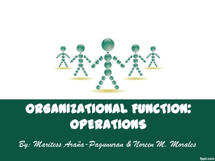 ORGANIZATIONAL FUNCTION:       OPERATIONSBy: Maritess Araña-Pagunuran & Noreen M. Morales