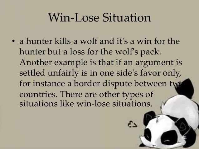 win lose examples Habit 4: think win-win: think win-win isn't about being nice you lose or if you win, i lose life becomes a zero-sum game there is only so much pie to go around, and if you get a big piece, there is less for me it's not fair, and i'm going to make sure you don't get anymore.