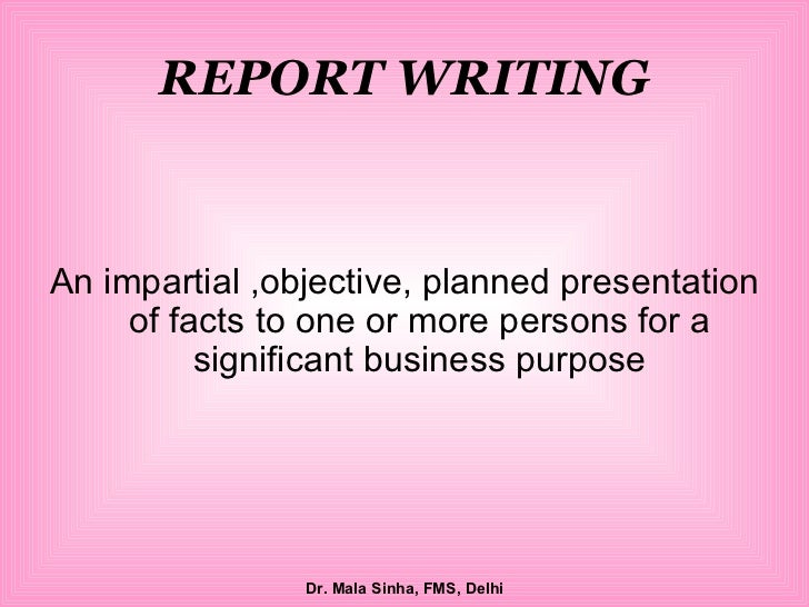 REPORT WRITING <ul><li>An impartial ,objective, planned presentation of facts to one or more persons for a significant bus...
