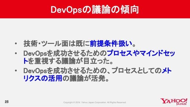 DevOpsの議論の傾向 25 • 技術・ツール面は既に前提条件扱い。 • DevOpsを成功させるためのプロセスやマインドセッ トを重視する議論が目立った。 • DevOpsを成功させるための、プロセスとしてのメト リクスの活用の議論が活発。