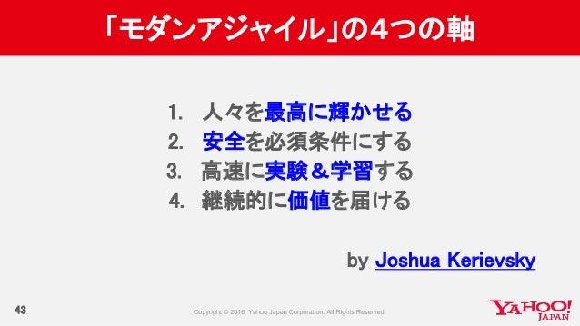 「モダンアジャイル」の4つの軸 43 1. 人々を最高に輝かせる 2. 安全を必須条件にする 3. 高速に実験&学習する 4. 継続的に価値を届ける by Joshua Kerievsky