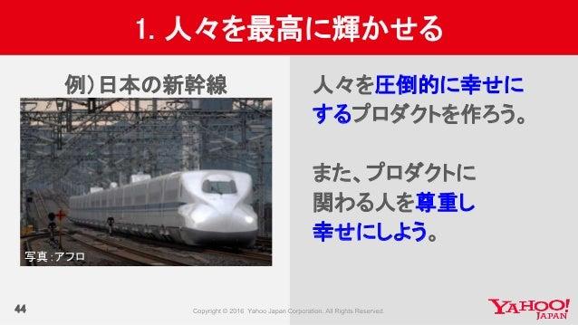 44 1. 人々を最高に輝かせる 例)日本の新幹線 人々を圧倒的に幸せに するプロダクトを作ろう。 また、プロダクトに 関わる人を尊重し 幸せにしよう。 写真:アフロ