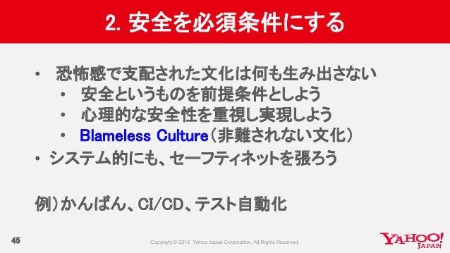 2. 安全を必須条件にする 45 • 恐怖感で支配された文化は何も生み出さない • 安全というものを前提条件としよう • 心理的な安全性を重視し実現しよう • Blameless Culture(非難されない文化) • システム的にも、セーフテ...