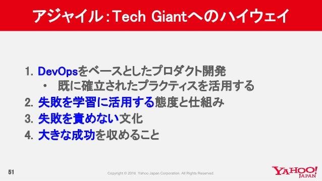 アジャイル:Tech Giantへのハイウェイ 51 1. DevOpsをベースとしたプロダクト開発 • 既に確立されたプラクティスを活用する 2. 失敗を学習に活用する態度と仕組み 3. 失敗を責めない文化 4. 大きな成功を収めること