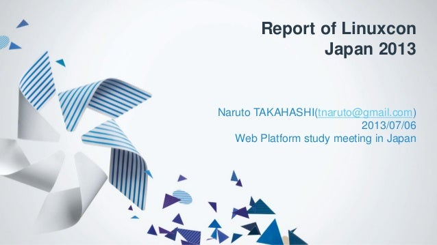 Report of Linuxcon Japan 2013 Naruto TAKAHASHI(tnaruto@gmail.com) 2013/07/06 Web Platform study meeting in Japan