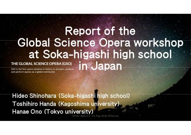 Report of the Global Science Opera workshop at Soka-higashi high school in Japan Hideo Shinohara (Soka-higashi high school...